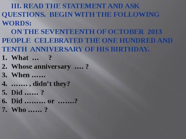 III. Read the statement and ask questions. Begin with the Following words:  On the seventeenth of October 2013 People celebrated the one hundred and tenth anniversary of his birthday. What … ? Whose anniversary …. ? When …… …… . , didn't they? Did …… ? Did ……… or …….? Who …… ?