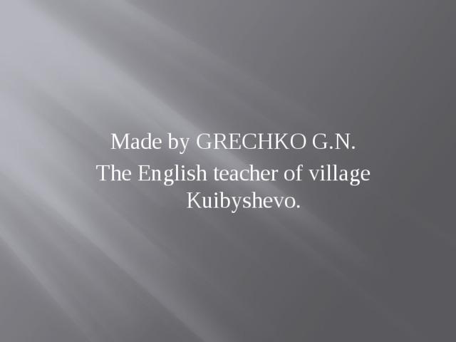 Made by GRECHKO G.N. The English teacher of village Kuibyshevo.