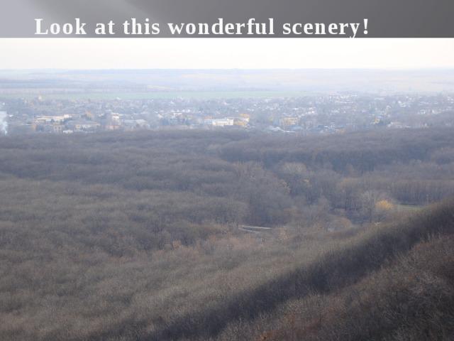 Look at this wonderful scenery!