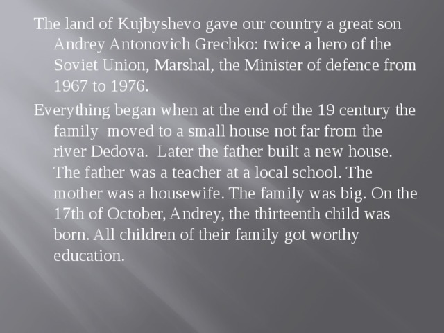 The land of Kujbyshevo gave our country a great son Andrey Antonovich Grechko: twice a hero of the Soviet Union, Marshal, the Minister of defence from 1967 to 1976. Everything began when at the end of the 19 century the family moved to a small house not far from the river Dedova. Later the father built a new house. The father was a teacher at a local school. The mother was a housewife. The family was big. On the 17th of October, Andrey, the thirteenth child was born. All children of their family got worthy education.
