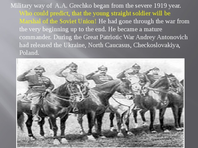 Military way of A.A. Grechko began from the severe 1919 year. Who could predict, that the young straight soldier will be Marshal of the Soviet Union! He had gone through the war from the very beginning up to the end. He became a mature commander. During the Great Patriotic War Andrey Antonovich had released the Ukraine, North Caucasus, Checkoslovakiya, Poland.