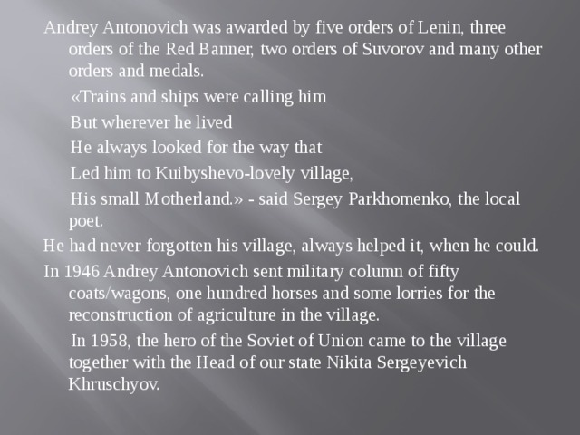Andrey Antonovich was awarded by five orders of Lenin, three orders of the Red Banner, two orders of Suvorov and many other orders and medals.  «Trains and ships were calling him  But wherever he lived  He always looked for the way that  Led him to Kuibyshevo-lovely village,  His small Motherland.» - said Sergey Parkhomenko, the local poet. He had never forgotten his village, always helped it, when he could. In 1946 Andrey Antonovich sent military column of fifty coats/wagons, one hundred horses and some lorries for the reconstruction of agriculture in the village.  In 1958, the hero of the Soviet of Union came to the village together with the Head of our state Nikita Sergeyevich Khruschyov.