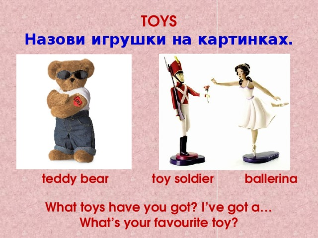 TOYS  Назови игрушки на картинках. teddy bear toy soldier ballerina  What toys have you got? I've got a… What's your favourite toy?