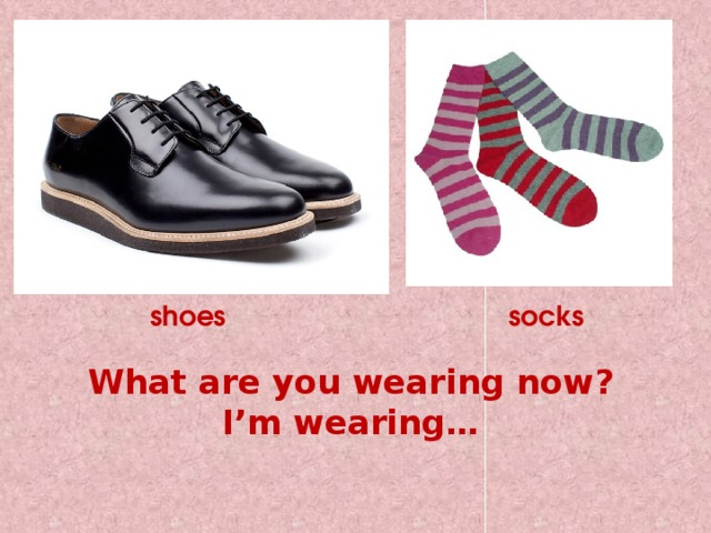 shoes socks What are you wearing now?  I'm wearing…