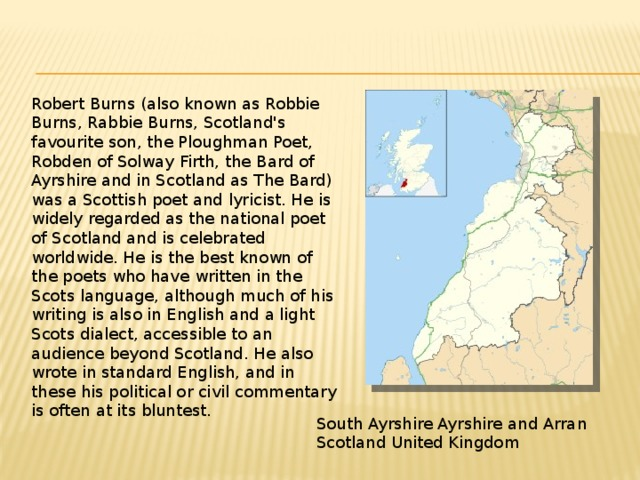 Robert Burns (also known as Robbie Burns, Rabbie Burns, Scotland's favourite son, the Ploughman Poet, Robden of Solway Firth, the Bard of Ayrshire and in Scotland as The Bard) was a Scottish poet and lyricist. He is widely regarded as the national poet of Scotland and is celebrated worldwide. He is the best known of the poets who have written in the Scots language, although much of his writing is also in English and a light Scots dialect, accessible to an audience beyond Scotland. He also wrote in standard English, and in these his political or civil commentary is often at its bluntest. South Ayrshire Ayrshire and Arran Scotland United Kingdom