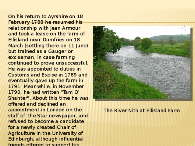On his return to Ayrshire on 18 February 1788 he resumed his relationship with Jean Armour and took a lease on the farm of Ellisland near Dumfries on 18 March (settling there on 11 June) but trained as a Gauger or exciseman, in case farming continued to prove unsuccessful. He was appointed to duties in Customs and Excise in 1789 and eventually gave up the farm in 1791. Meanwhile, in November 1790, he had written
