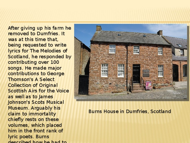 After giving up his farm he removed to Dumfries. It was at this time that, being requested to write lyrics for The Melodies of Scotland, he responded by contributing over 100 songs. He made major contributions to George Thomson's A Select Collection of Original Scottish Airs for the Voice as well as to James Johnson's Scots Musical Museum. Arguably his claim to immortality chiefly rests on these volumes, which placed him in the front rank of lyric poets. Burns described how he had to master singing the tune before he composed the words: Burns House in Dumfries, Scotland