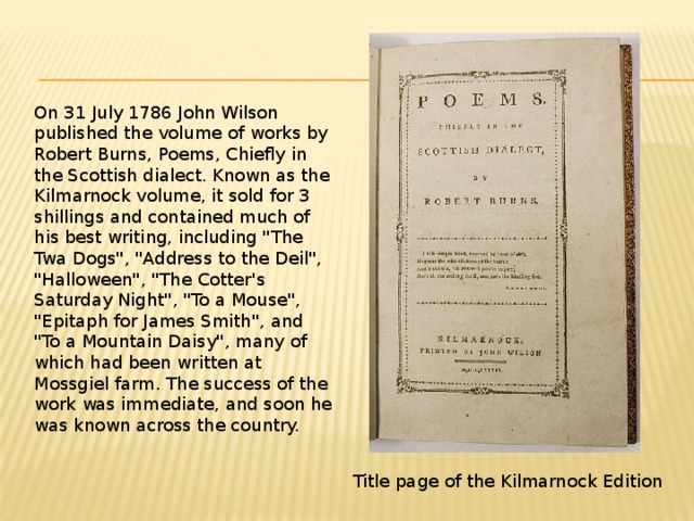 On 31 July 1786 John Wilson published the volume of works by Robert Burns, Poems, Chiefly in the Scottish dialect. Known as the Kilmarnock volume, it sold for 3 shillings and contained much of his best writing, including