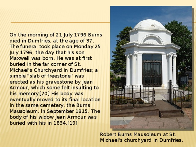 On the morning of 21 July 1796 Burns died in Dumfries, at the age of 37. The funeral took place on Monday 25 July 1796, the day that his son Maxwell was born. He was at first buried in the far corner of St. Michael's Churchyard in Dumfries; a simple