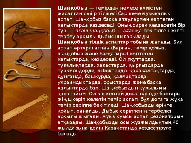 Шаңқобыз — темірден немесе күмістен жасалған сүйір тілшесі бар көне музыкалық аспап. Шаңқобыз басқа атаулармен көптеген халықтарда кездеседі. Оның сирек кездесетін бір түрі — ағаш шаңқобыз — ағашқа бекітілген жіпті тербеу арқылы дыбыс шығарылады. Шаңқобыз тілдік аспаптар тобына жатады. Бұл аспап әртүрлі атпен (Варган, темір қомыз, шаңқобыз және басқалары) көптеген халықтарда, кездеседі. Ол якуттарда, тувалықтарда, хакастарда, қырғыздарда, түркмендерде, өзбектерде, қарақалпақтарда, дұнғанда, башқұрда, қалмақтарда, украиндықтарда, орыстарда және басқа халықтарда бар. Шаңқобыздың құрылымы қарапайым. Ол кішкентай доға түрінде бастары жіңішкеріп келетін темір аспап, бұл доғаға жұқа темір серіппе бекітіледі. Шаңқобызды ерінге қойып, ойнайды. Дыбыс серіппенің тербелісі арқылы шығады. Ауыз қуысы аспап резонаторын атқарады. Шаңқобызды осы жүзжылдықтың 40 жылдарына дейін Қазақстанда кездестіруге болады.