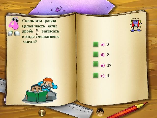 Скольким равна целая часть если дробь записать в виде смешанного  числа? а) 3  б) 2  в) 17   г) 4