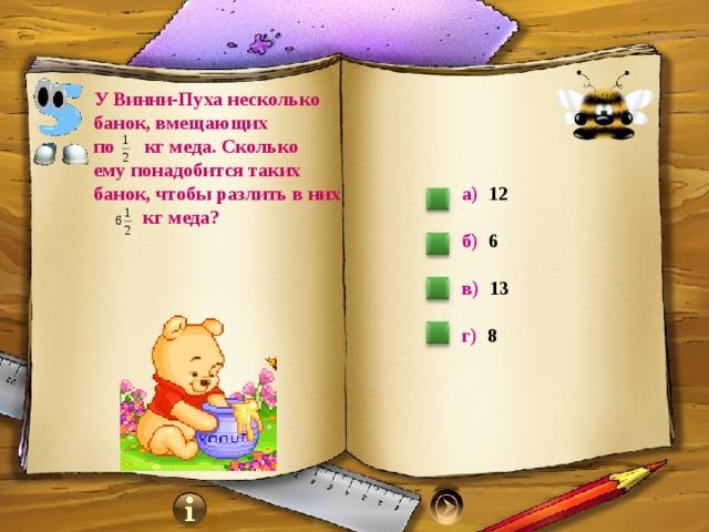 У Винни-Пуха несколько банок, вмещающих по кг меда. Сколько ему понадобится таких банок, чтобы разлить в них  кг меда? а) 12  б) 6  в) 13   г) 8