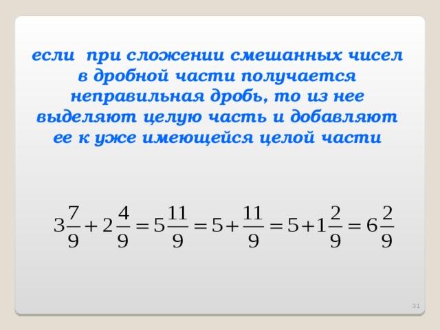если при сложении смешанных чисел в дробной части получается неправильная дробь, то из нее выделяют целую часть и добавляют ее к уже имеющейся целой части