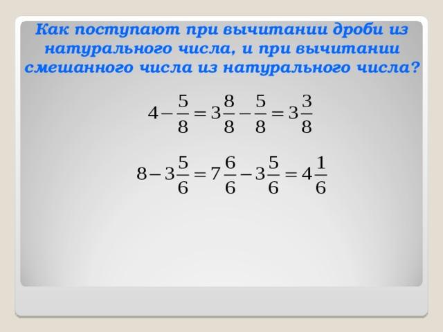 Как поступают при вычитании дроби из натурального числа, и при вычитании смешанного числа из натурального числа?