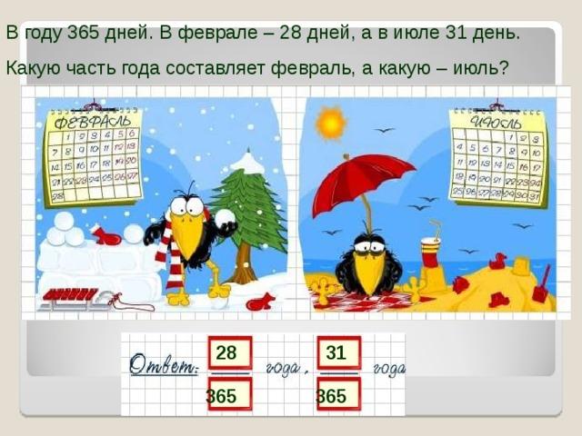 В году 365 дней. В феврале – 28 дней, а в июле 31 день. Какую часть года составляет февраль, а какую – июль? 28 31 365 365