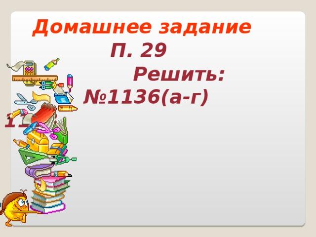 Домашнее задание П. 29  Решить: №1136(а-г) 1138