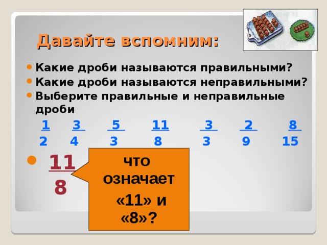 Давайте вспомним: Какие дроби называются правильными? Какие дроби называются неправильными? Выберите правильные и неправильные дроби  1  3  5  11  3  2  8  2 4 3 8 3 9 15  11    8  что означает  «11» и «8»?