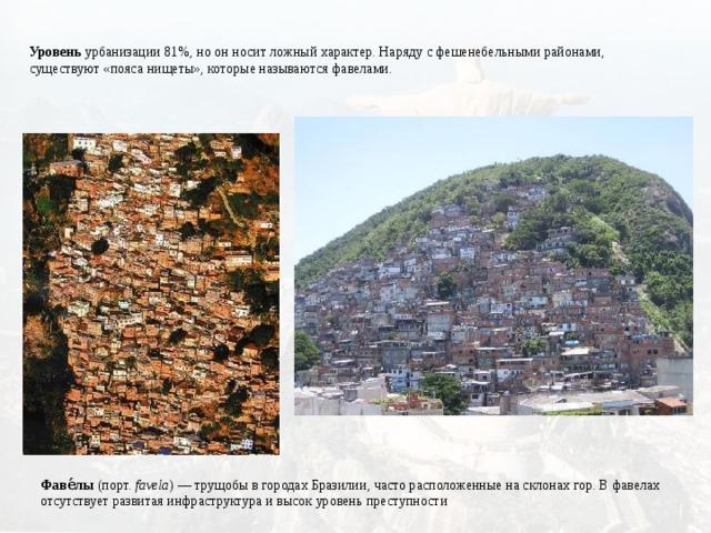 Уровень урбанизации 81%, но он носит ложный характер. Наряду с фешенебельными районами, существуют «пояса нищеты», которые называются фавелами. Фаве́лы (порт. favela )—трущобыв городахБразилии, часто расположенные на склонах гор. В фавелах отсутствует развитая инфраструктура и высок уровень преступности