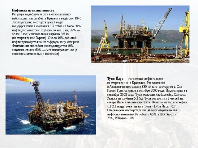 Нефтяная промышленность . Регулярная добыча нефти в относительно небольших масштабах в Бразилии ведётся с 1940. Эксплуатацию месторождений ведёт государственная компания