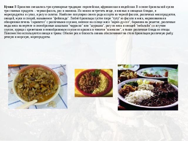 Кухня: В Бразилии смешались три кулинарные традиции: европейская, африканская и индейская. В основе бразильской кухни три главных продукта- черная фасоль, рис и маниока. Их можно встретить везде, в мясных и овощных блюдах, в морепродуктах и супах, в рагу и салатах. Наиболее популярно своего рода ассорти из черной фасоли, различных мясопродуктов, овощей, муки и специй, называемое
