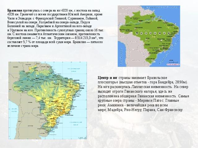 Бразилия протянулась с севера на юг 4320км, с востока на запад 4328км. Граничит со всеми государствами Южной Америки, кроме Чили и Эквадора: с Французской Гвианой, Суринамом, Гайаной, Венесуэлой на севере, Колумбией на северо-западе, Перу и Боливиейна западе, Парагваем и Аргентинойна юго-западе иУругваемна юге. Протяжённость сухопутных границ около 16 тыс. км. С востока омывается Атлантическим океаном, протяжённость береговой линии— 7,4 тыс. км. Территория— 8.514.215,3 км²., что составляет 5,7% от площади всей суши мира. Бразилия— пятая по величине страна мира.   Центр и юг страны занимаетБразильское плоскогорье(высшая отметка - гора Бандейра, 2890м). На юге раскинулась Лаплатская низменность. На север выходят отроги Гвианского нагорья, здесь же расположена обширная Гвианская низменность. Самые крупные озера страны -МиримиПатос. Главные реки:Амазонка- величайшая река во всем мире,Мадейра,Рио-Негру, Парана,Сан-Франсиску.