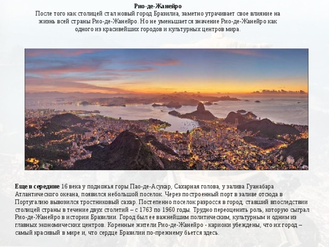 Рио-де-Жанейро  После того как столицей стал новый город Бразилиа, заметно утрачивает свое влияние на жизнь всей страны Рио-де-Жанейро. Но не уменьшается значение Рио-де-Жанейро как одного из красивейших городов и культурных центров мира. Еще в середине 16 века у подножья горы Пао-де-Асукар, Сахарная голова, у залива Гуанабара Атлантического океана, появился небольшой поселок. Через построенный порт в заливе отсюда в Португалию вывозился тростниковый сахар. Постепенно поселок разросся в город, ставший впоследствии столицей страны в течение двух столетий – с 1763 по 1960 годы. Трудно переоценить роль, которую сыграл Рио-де-Жанейро в истории Бразилии. Город был ее важнейшим политическим, культурным и одним из главных экономических центров. Коренные жители Рио-де-Жанейро - кариоки убеждены, что их город – самый красивый в мире и, что сердце Бразилии по-прежнему бьется здесь.