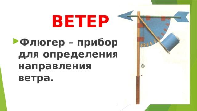 ВЕТЕР Флюгер – прибор для определения направления ветра.