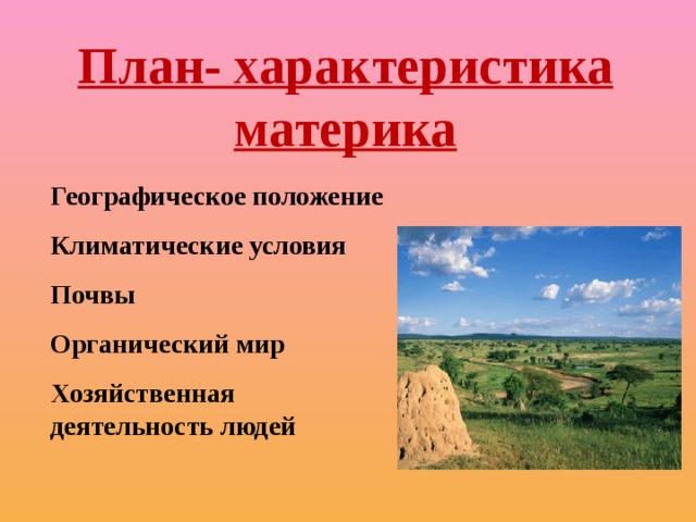 План- характеристика материка Географическое положение Климатические условия Почвы Органический мир Хозяйственная деятельность людей