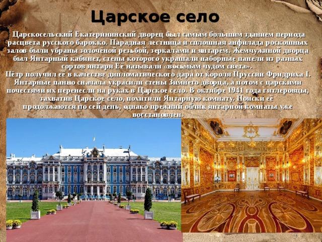 Царское село  Царскосельский Екатерининский дворец был самым большим зданием периода расцвета русского барокко. Парадная лестница и сплошная анфилада роскошных залов были убраны золочёной резьбой, зеркалами и янтарём. Жемчужиной дворца был Янтарный кабинет, стены которого украшали наборные панели из разных сортов янтаря Её называли «восьмым чудом света». Пётр получил её в качестве дипломатического дара от короля Пруссии Фридриха I. Янтарные панно сначала украсили стены Зимнего дворца, а потом с царскими почестями их перенесли на руках в Царское село. В октябре 1941 года гитлеровцы, захватив Царское село, похитили Янтарную комнату. Поиски её продолжаются по сей день, однако прежний облик янтарной комнаты уже восстановлен.