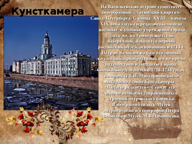 На Васильевском острове существует своеобразный «Латинский квартал» Санкт-Петербурга. С конца XVIII - начала XIX века здесь сосредоточены многие научные и учебные учреждения города Здесь же, на Университетской набережной, находится первый российский музей, основанный в 1714 г. Петром Великим на базе его личных коллекций, приобретенных им во время путешествия в западную Европу. Специально для музея в 1718-1734 годах по проекту Г.И. Маттарнови было выстроено здание Кунсткамеры – «Палаты редкостей». Сейчас это – одно из немногих сохранившихся строений петровского барокко. В нем разместились Музей антропологии и этнографии Петра Великого и Музей М.В.Ломоносова.  Кунсткамера