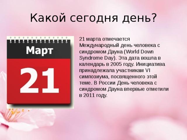 Какой сегодня день? 21 марта отмечается Международный день человека с синдромом Дауна (World Down Syndrome Day). Эта дата вошла в календарь в 2005 году. Инициатива принадлежала участникам VI симпозиума, посвященного этой теме. В России День человека с синдромом Дауна впервые отметили в 2011 году.