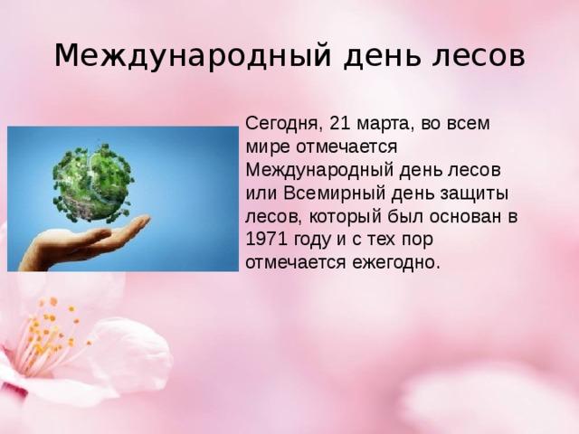Международный день лесов Сегодня, 21 марта, во всем мире отмечается Международный день лесов или Всемирный день защиты лесов, который был основан в 1971 году и с тех пор отмечается ежегодно.