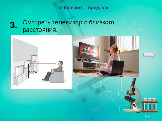« Полезно – вредно» Смотреть телевизор с близкого расстояния . 3.