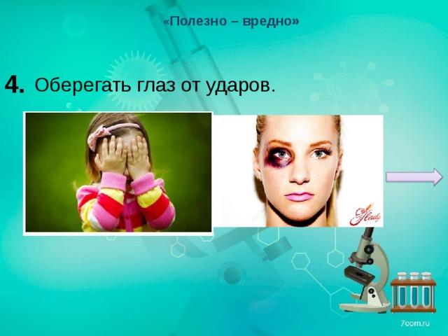 « Полезно – вредно» 4. Оберегать глаз от ударов.