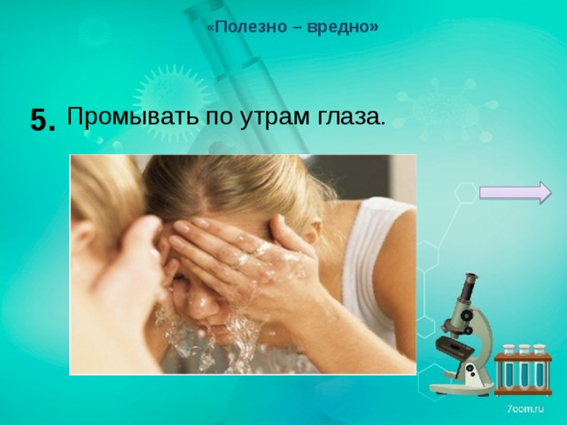 « Полезно – вредно» 5. Промывать по утрам глаза.