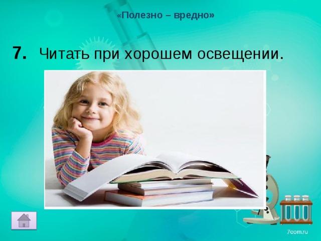 « Полезно – вредно» 7. Читать при хорошем освещении.