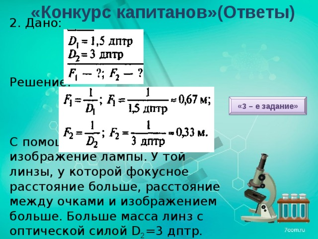 «Конкурс капитанов»(Ответы) 2. Дано: Решение: С помощью очков получить изображение лампы. У той линзы, у которой фокусное расстояние больше, расстояние между очками и изображением больше. Больше масса линз с оптической силой D 2 =3 дптр. «3 – е задание»