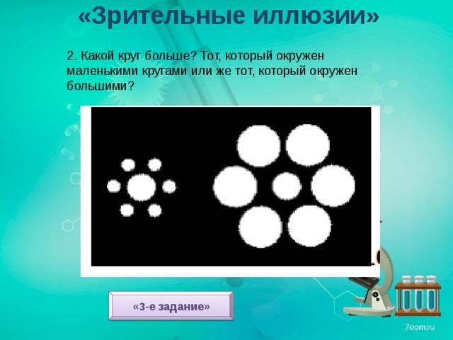 «Зрительные иллюзии» 2. Какой круг больше? Тот, который окружен маленькими кругами или же тот, который окружен большими? «3-е задание»