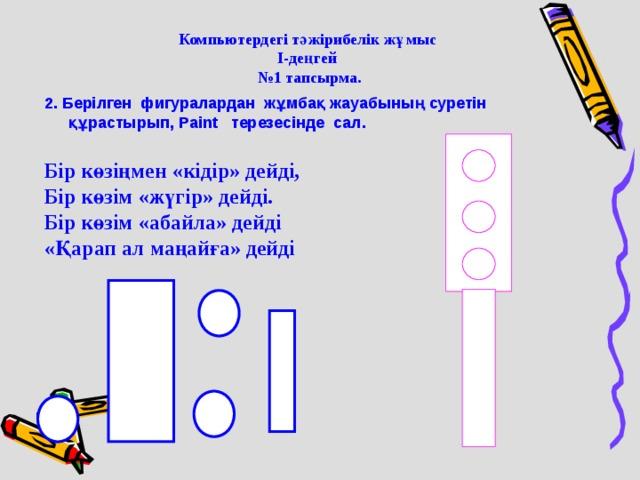 Компьютердегі тәжірибелік жұмыс І-деңгей  № 1 тапсырма. 2. Берілген фигуралардан жұмбақ жауабының суретін құрастырып, Paint терезесінде сал.  Бір көзіңмен «кідір» дейді, Бір көзім «жүгір» дейді. Бір көзім «абайла» дейді «Қарап ал маңайға» дейді