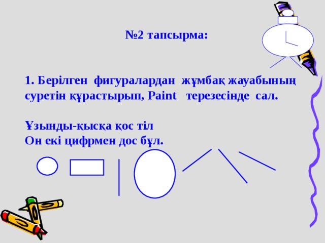 № 2 тапсырма:  № 2 тапсырма:   1. Берілген фигуралардан жұмбақ жауабының суретін құрастырып, Paint терезесінде сал.  Ұзынды-қысқа қос тіл Он екі цифрмен дос бұл.