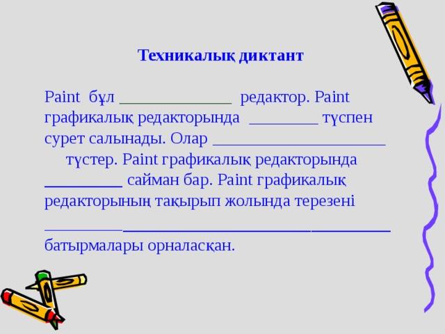 Техникалық диктант Paint бұл _____________ редактор. Paint графикалық редакторында ________ түспен сурет салынады. Олар ____________________ түстер. Paint графикалық редакторында _________ сайман бар. Paint графикалық редакторының тақырып жолында терезені _________ ___________________________ батырмалары орналасқан.