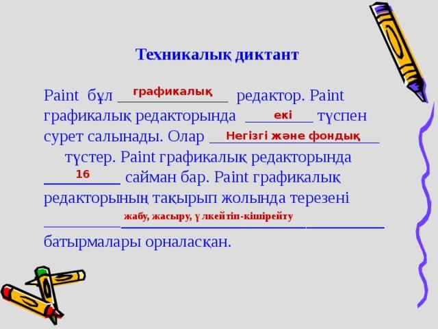 Техникалық диктант Paint бұл _____________ редактор. Paint графикалық редакторында ________ түспен сурет салынады. Олар ____________________ түстер. Paint графикалық редакторында _________ сайман бар. Paint графикалық редакторының тақырып жолында терезені _________ ___________________________ батырмалары орналасқан. графикалық екі Негізгі және фондық 16 жабу, жасыру, үлкейтіп-кішірейту