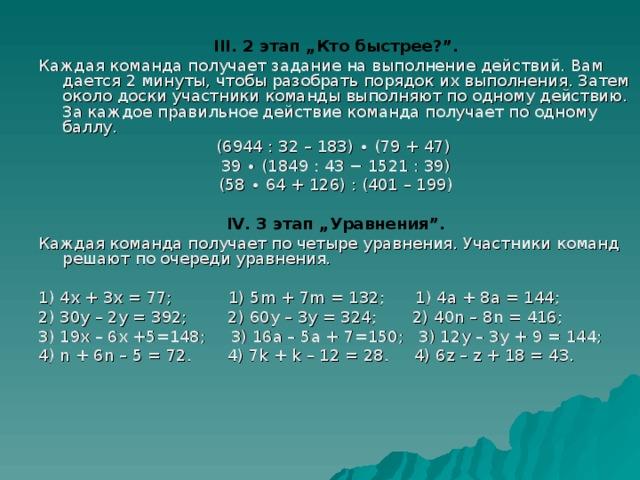 """III. 2 этап """"Кто быстрее?"""". Каждая команда получает задание на выполнение действий. Вам дается 2 минуты, чтобы разобрать порядок их выполнения. Затем около доски участники команды выполняют по одному действию. За каждое правильное действие команда получает по одному баллу. (6944 : 32 – 183) ∙ (79 + 47) 39 ∙ (1849 : 43 − 1521 : 39) (58 ∙ 64 + 126) : (401 – 199)  IV. 3 этап """"Уравнения"""". Каждая команда получает по четыре уравнения. Участники команд решают по очереди уравнения. 1) 4х + 3х = 77; 1) 5 m + 7 m = 132; 1) 4а + 8а = 144; 2) 30 y – 2 y = 392; 2) 60 y – 3 y = 324; 2) 40 n – 8 n = 416; 3) 19х – 6х +5=148; 3) 16а – 5а + 7=150; 3) 12 y – 3 y + 9 = 144; 4) n + 6 n – 5 = 72. 4) 7 k + k – 12 = 28. 4) 6 z – z + 18 = 43."""