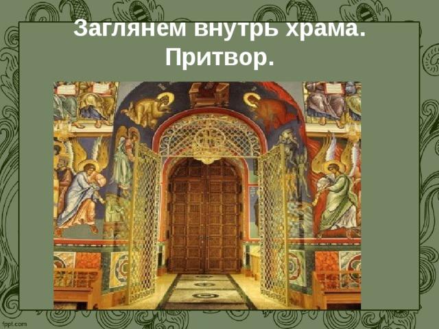 Заглянем внутрь храма. Притвор. С западной стороны к нему пристроен притвор , отделенный глухой стеной с дверью. В притворе во время богослужения находились те, кому за грехи запрещался вход в храм, а также те, кто только еще готовился принять крещение.