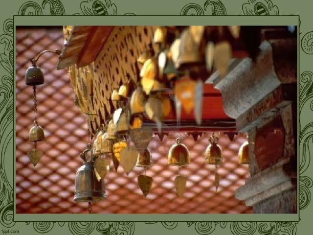 В буддийских храмах на кровлях висят многочисленные колокольчики. Они раскачиваются при малейшем порыве ветра, наполняя окружающее пространство нежным мелодичным звоном. Одновременно колокольчики были защитой святилища от проникновения злых духов, входили в состав ритуальных предметов, которые использовались в церковных обрядах. Буддийские религиозные праздники сопровождаются обычно шествиями с театрализованными представлениями, музыкой и ритуальными танцами на открытом воздухе .