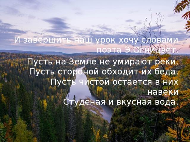 И завершить наш урок хочу словами поэта Э.Огницвет. Пусть на Земле не умирают реки,  Пусть стороной обходит их беда.  Пусть чистой остается в них навеки  Студеная и вкусная вода.