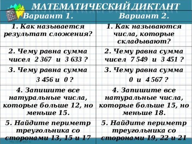 Вариант 1. Вариант 2. 1. Как называется результат сложения? 1. Как называются числа, которые складывают? 2. Чему равна сумма чисел 2 367 и 3 633 ? 2. Чему равна сумма чисел 7 549 и 3 451 ? 3. Чему равна сумма  3 456 и 0 ? 3. Чему равна сумма 4. Запишите все натуральные числа, которые больше 12, но меньше 15.  0 и 4 567 ? 4. Запишите все натуральные числа, которые больше 15, но меньше 18. 5. Найдите периметр треугольника со сторонами 13, 15 и 17 см. 5. Найдите периметр треугольника со сторонами 19, 22 и 21 см. Текст математического диктанта можно распечатать и раздать детям.