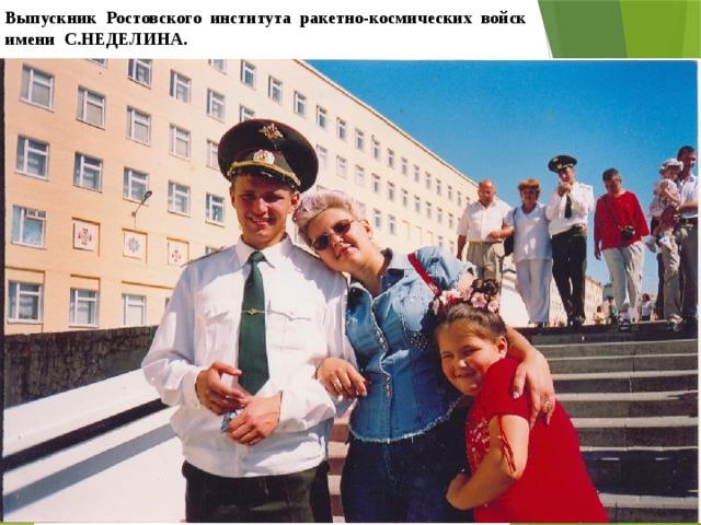 Выпускник Ростовского института ракетно-космических войск имени С.НЕДЕЛИНА.