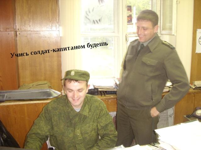 Учись солдат-капитаном будешь