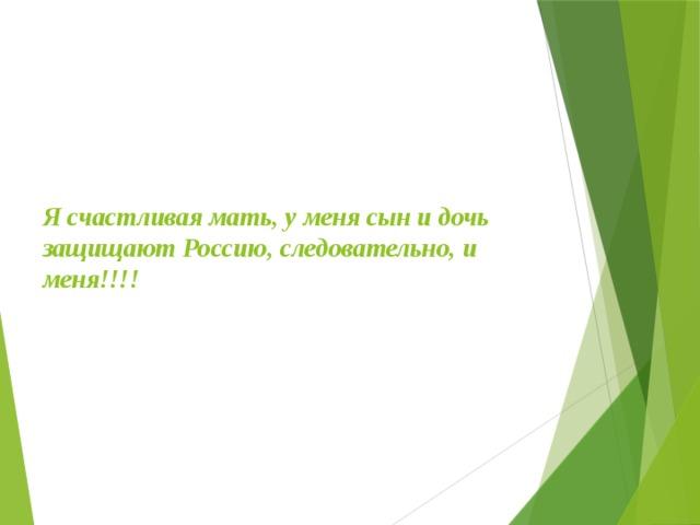Я счастливая мать, у меня сын и дочь защищают Россию, следовательно, и меня!!!!